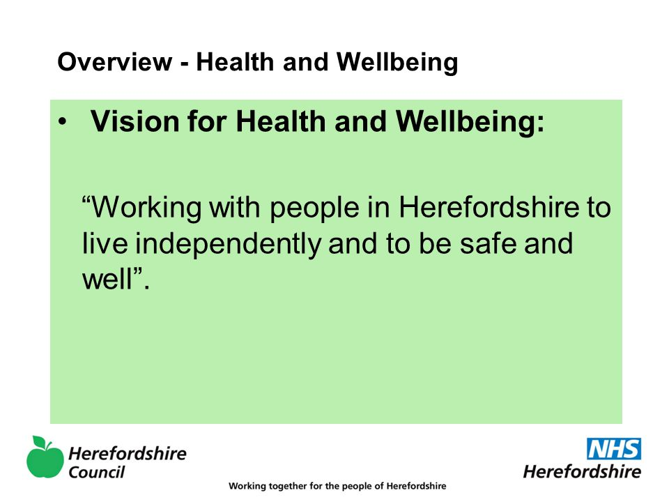 Overview - Health and Wellbeing Vision for Health and Wellbeing: Working with people in Herefordshire to live independently and to be safe and well .