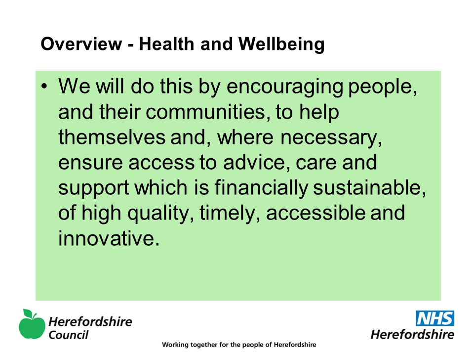 Overview - Health and Wellbeing We will do this by encouraging people, and their communities, to help themselves and, where necessary, ensure access to advice, care and support which is financially sustainable, of high quality, timely, accessible and innovative.