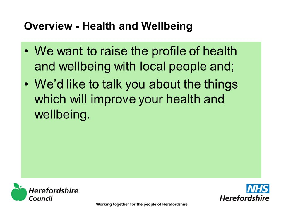 Overview - Health and Wellbeing We want to raise the profile of health and wellbeing with local people and; We'd like to talk you about the things which will improve your health and wellbeing.