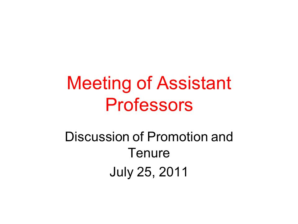 Meeting of Assistant Professors Discussion of Promotion and Tenure July 25, 2011