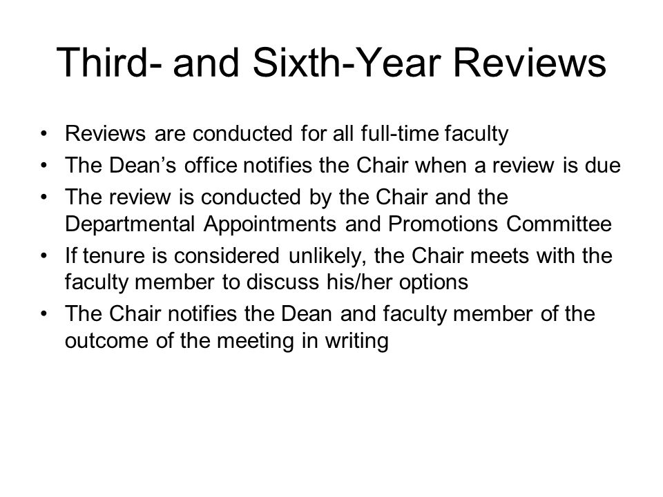 Third- and Sixth-Year Reviews Reviews are conducted for all full-time faculty The Dean's office notifies the Chair when a review is due The review is conducted by the Chair and the Departmental Appointments and Promotions Committee If tenure is considered unlikely, the Chair meets with the faculty member to discuss his/her options The Chair notifies the Dean and faculty member of the outcome of the meeting in writing