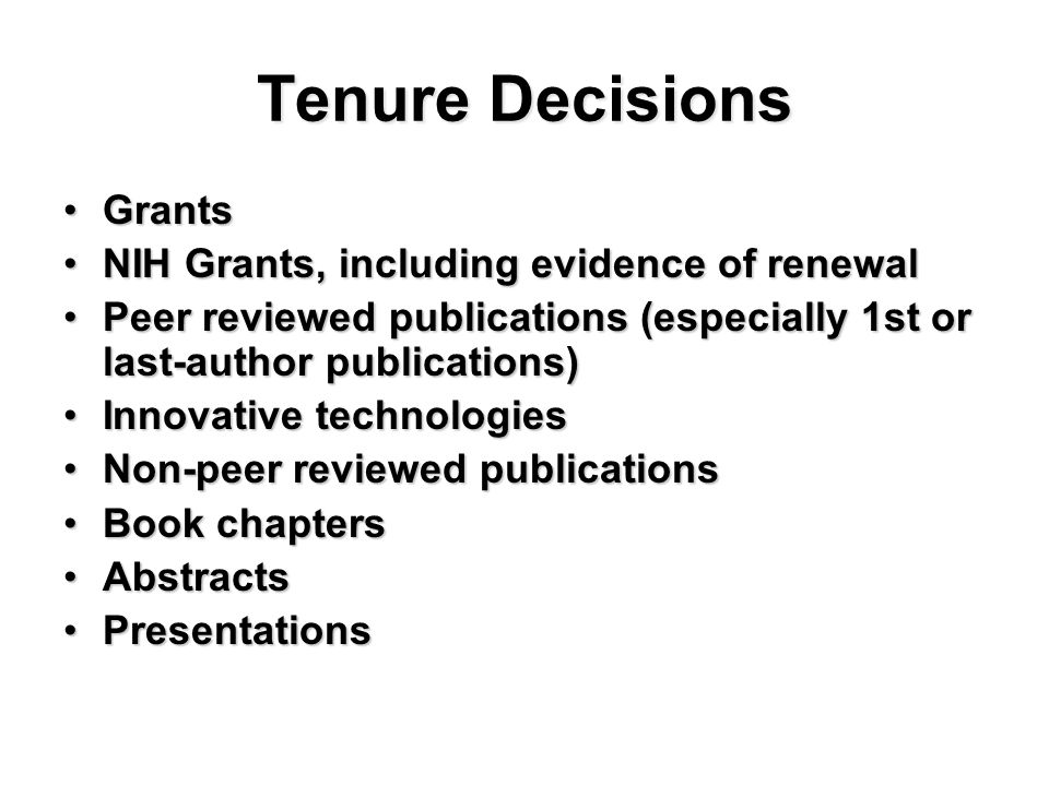 Tenure Decisions GrantsGrants NIH Grants, including evidence of renewalNIH Grants, including evidence of renewal Peer reviewed publications (especially 1st or last-author publications)Peer reviewed publications (especially 1st or last-author publications) Innovative technologiesInnovative technologies Non-peer reviewed publicationsNon-peer reviewed publications Book chaptersBook chapters AbstractsAbstracts PresentationsPresentations