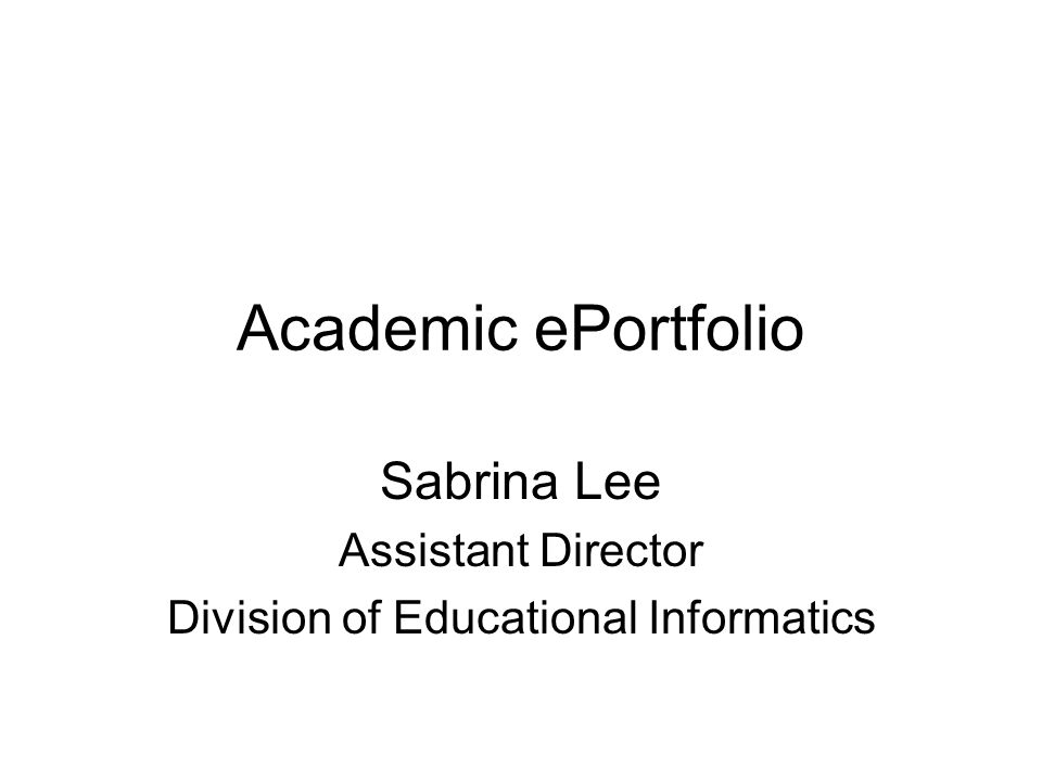 Academic ePortfolio Sabrina Lee Assistant Director Division of Educational Informatics