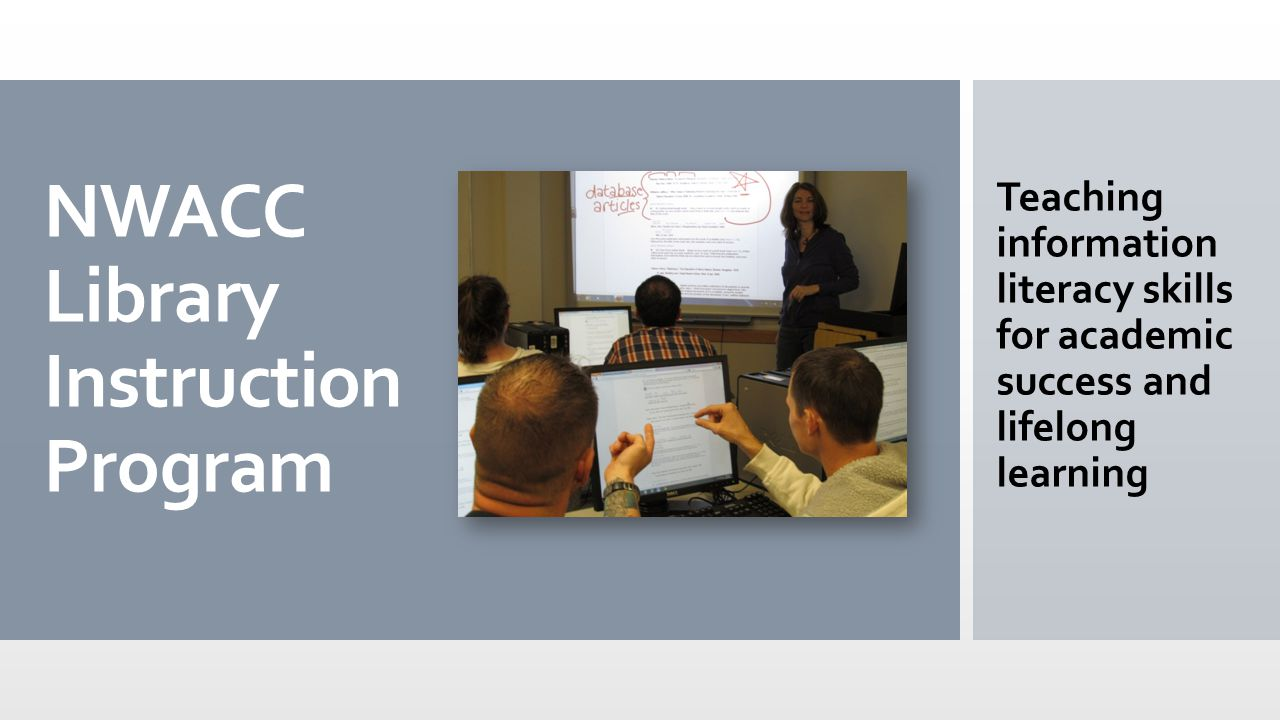 NWACC Library Instruction Program Teaching information literacy skills for academic success and lifelong learning