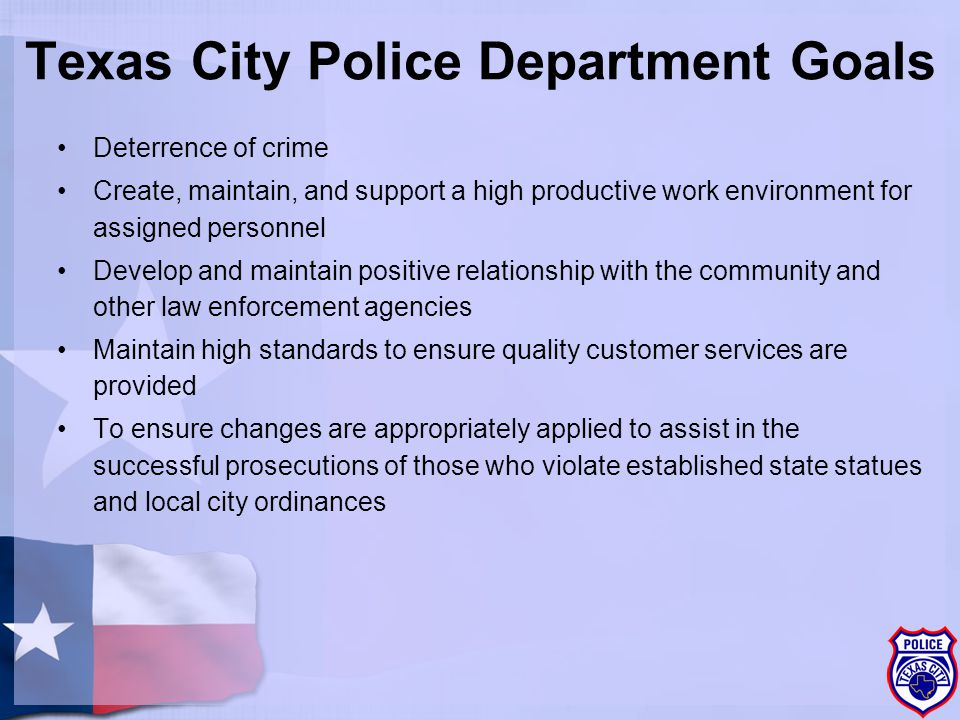 Texas City Police Department Goals Deterrence of crime Create, maintain, and support a high productive work environment for assigned personnel Develop and maintain positive relationship with the community and other law enforcement agencies Maintain high standards to ensure quality customer services are provided To ensure changes are appropriately applied to assist in the successful prosecutions of those who violate established state statues and local city ordinances