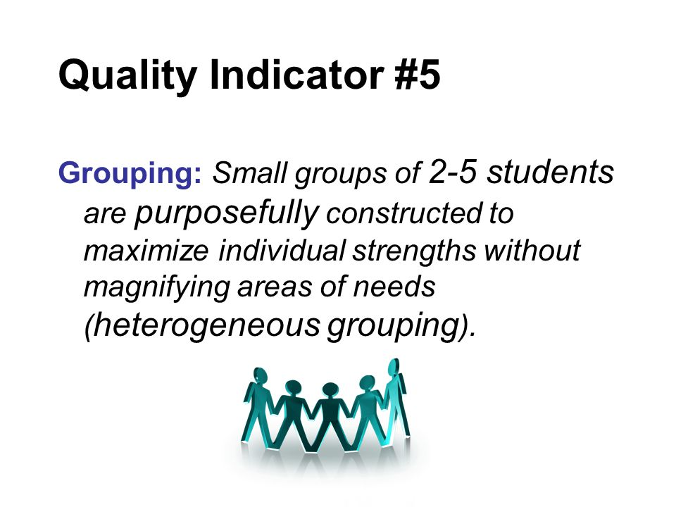 Quality Indicator #5 Grouping: Small groups of 2-5 students are purposefully constructed to maximize individual strengths without magnifying areas of needs ( heterogeneous grouping ).