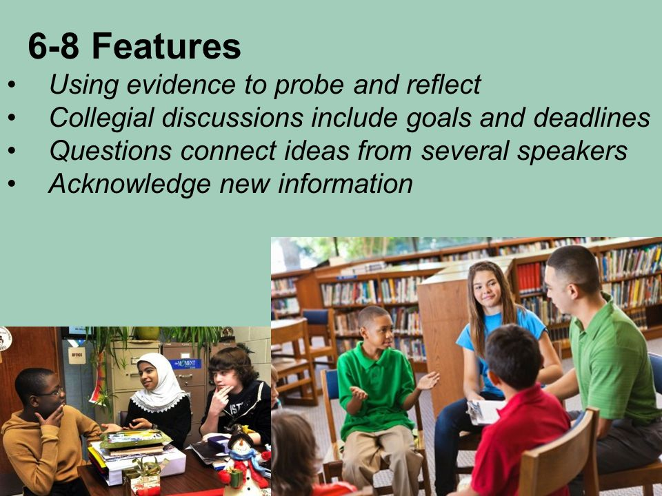 6-8 Features Using evidence to probe and reflect Collegial discussions include goals and deadlines Questions connect ideas from several speakers Acknowledge new information