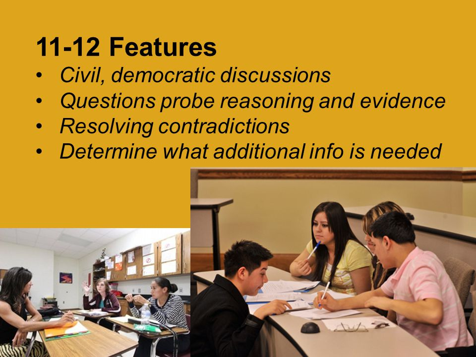11-12 Features Civil, democratic discussions Questions probe reasoning and evidence Resolving contradictions Determine what additional info is needed