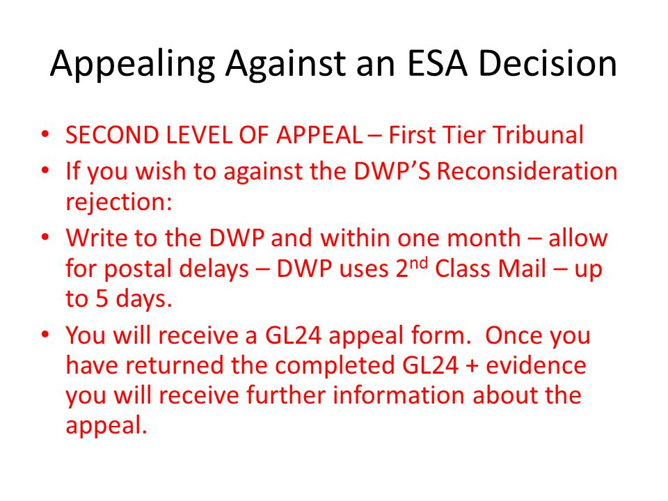 Appealing Against an ESA Decision SECOND LEVEL OF APPEAL – First Tier Tribunal If you wish to against the DWP'S Reconsideration rejection: Write to the DWP and within one month – allow for postal delays – DWP uses 2 nd Class Mail – up to 5 days.