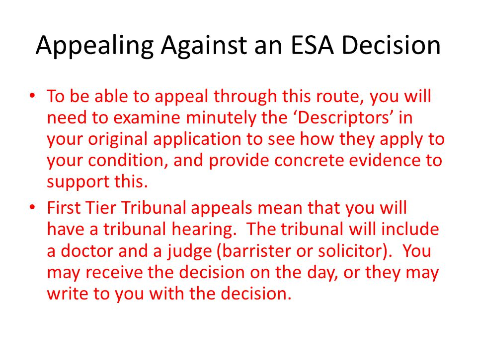 Appealing Against an ESA Decision To be able to appeal through this route, you will need to examine minutely the 'Descriptors' in your original application to see how they apply to your condition, and provide concrete evidence to support this.