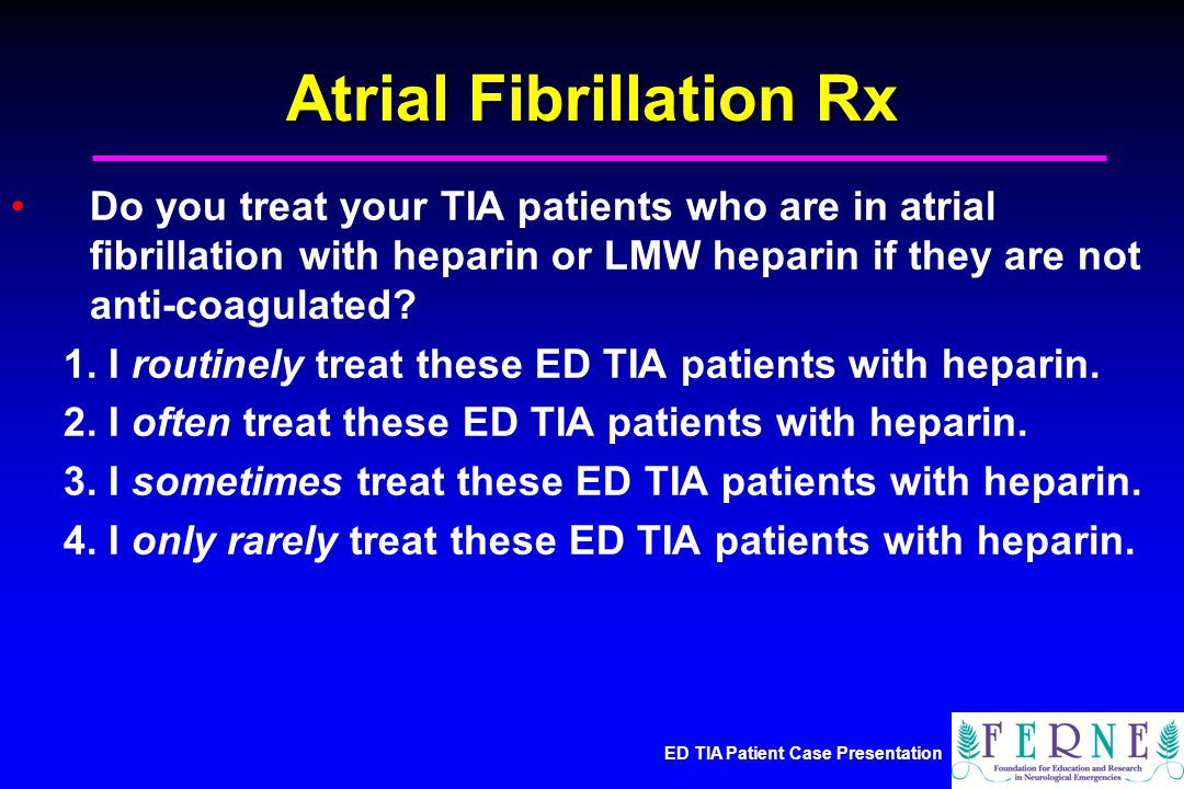 ED TIA Patient Case Presentation Atrial Fibrillation Rx Do you treat your TIA patients who are in atrial fibrillation with heparin or LMW heparin if they are not anti-coagulated.