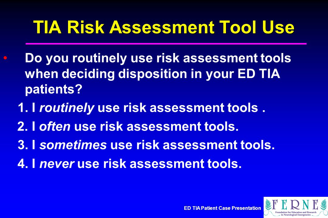 ED TIA Patient Case Presentation TIA Risk Assessment Tool Use Do you routinely use risk assessment tools when deciding disposition in your ED TIA patients.