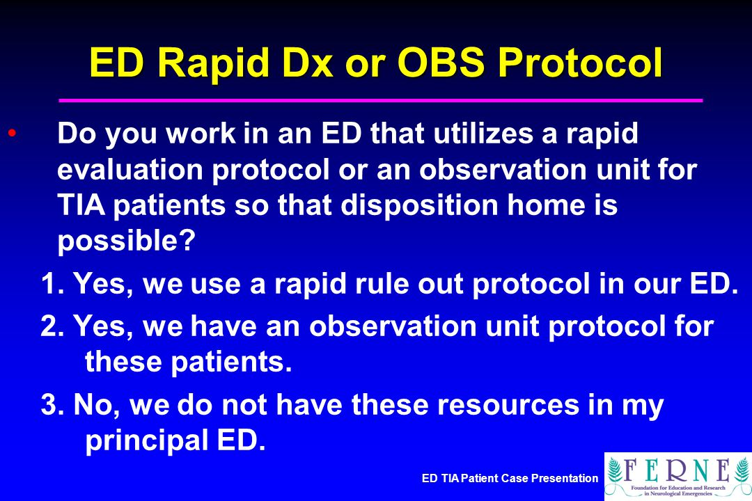 ED TIA Patient Case Presentation ED Rapid Dx or OBS Protocol Do you work in an ED that utilizes a rapid evaluation protocol or an observation unit for TIA patients so that disposition home is possible.
