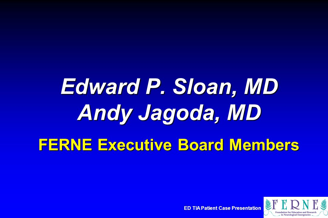 ED TIA Patient Case Presentation Edward P. Sloan, MD Andy Jagoda, MD FERNE Executive Board Members
