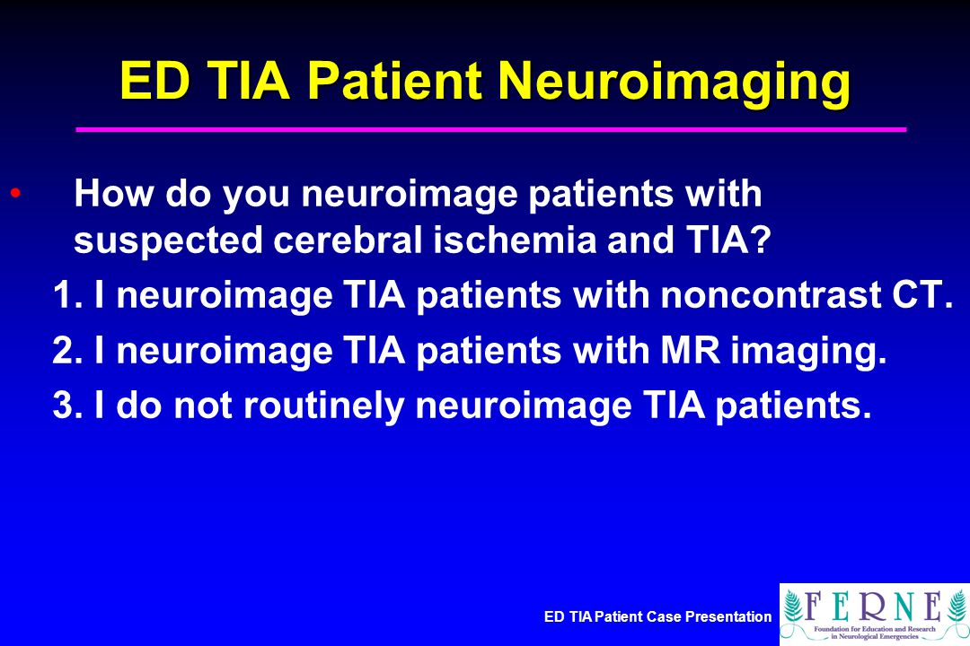 ED TIA Patient Case Presentation ED TIA Patient Neuroimaging How do you neuroimage patients with suspected cerebral ischemia and TIA.
