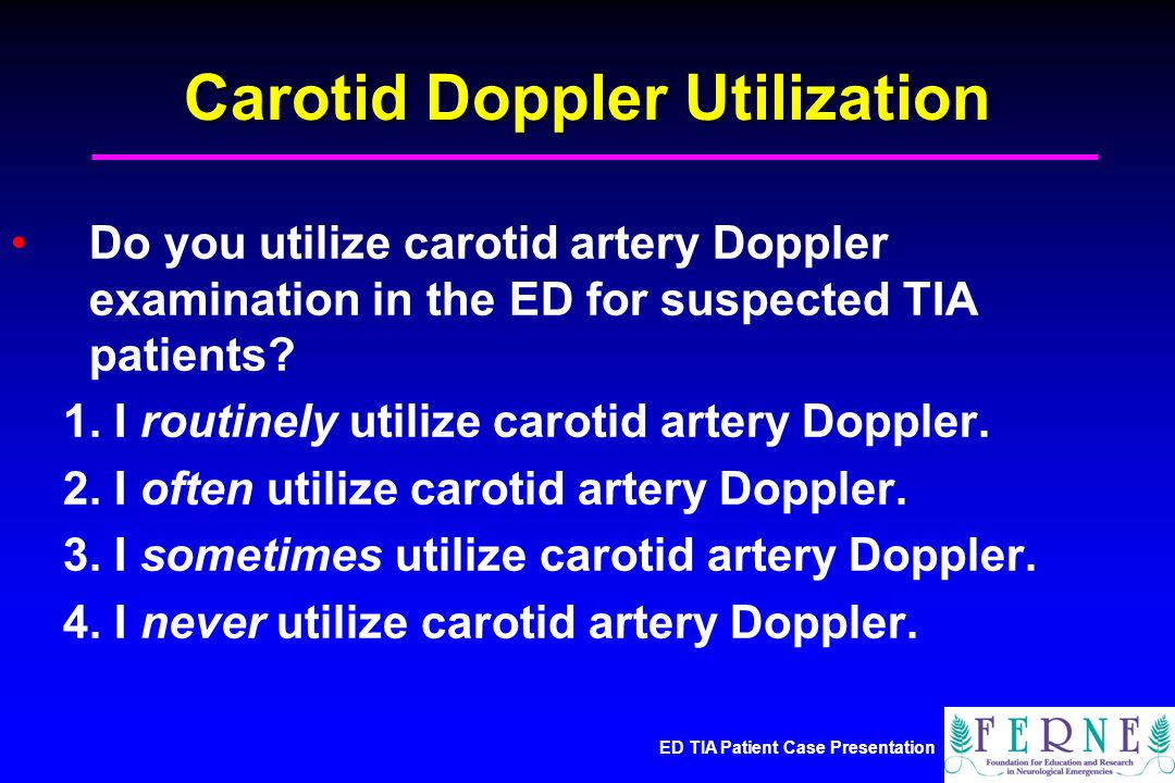 ED TIA Patient Case Presentation Carotid Doppler Utilization Do you utilize carotid artery Doppler examination in the ED for suspected TIA patients.