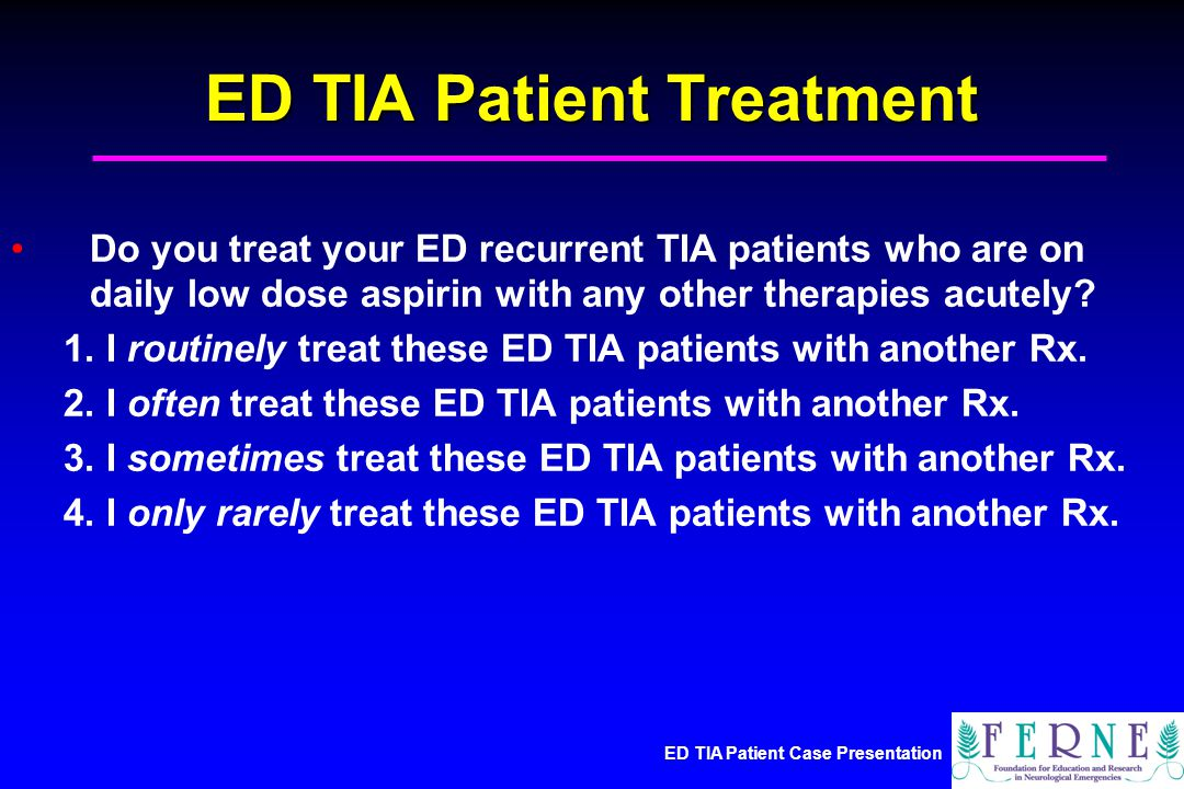 ED TIA Patient Case Presentation ED TIA Patient Treatment Do you treat your ED recurrent TIA patients who are on daily low dose aspirin with any other therapies acutely.