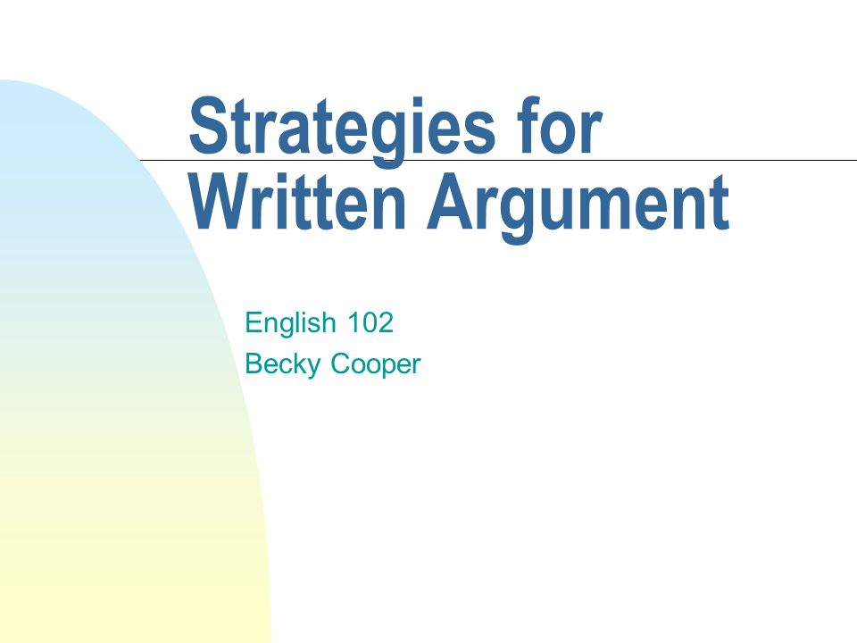 Strategies for Written Argument English 102 Becky Cooper