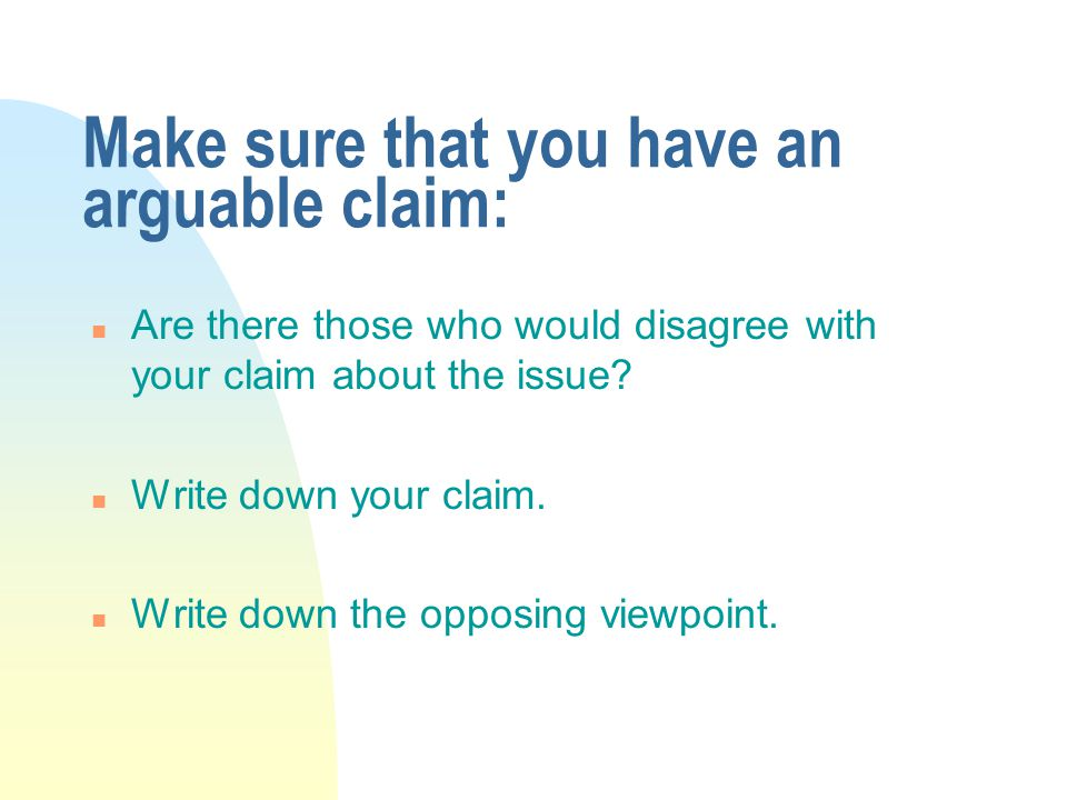 Make sure that you have an arguable claim: n Are there those who would disagree with your claim about the issue.