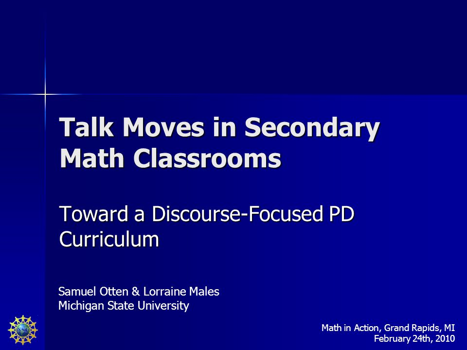 Talk Moves in Secondary Math Classrooms Toward a Discourse-Focused PD Curriculum Samuel Otten & Lorraine Males Michigan State University Math in Action, Grand Rapids, MI February 24th, 2010