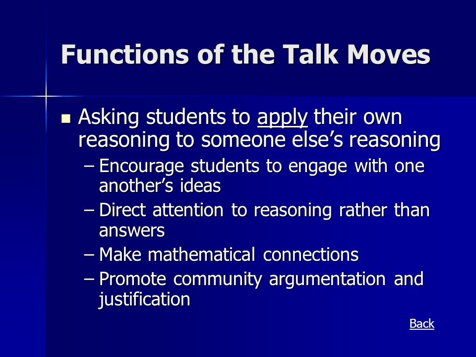 Functions of the Talk Moves Asking students to apply their own reasoning to someone else's reasoning Asking students to apply their own reasoning to someone else's reasoning –Encourage students to engage with one another's ideas –Direct attention to reasoning rather than answers –Make mathematical connections –Promote community argumentation and justification Back