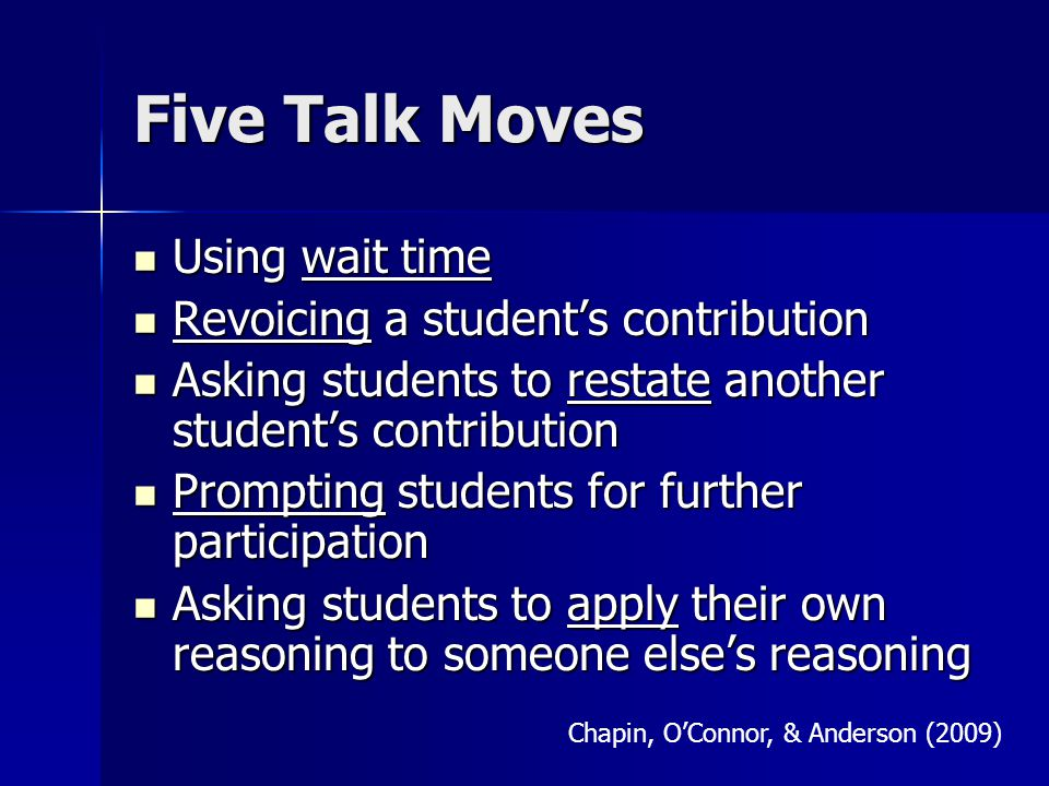 Five Talk Moves Using wait time Using wait time Revoicing a student's contribution Revoicing a student's contribution Asking students to restate another student's contribution Asking students to restate another student's contribution Prompting students for further participation Prompting students for further participation Asking students to apply their own reasoning to someone else's reasoning Asking students to apply their own reasoning to someone else's reasoning Chapin, O'Connor, & Anderson (2009)