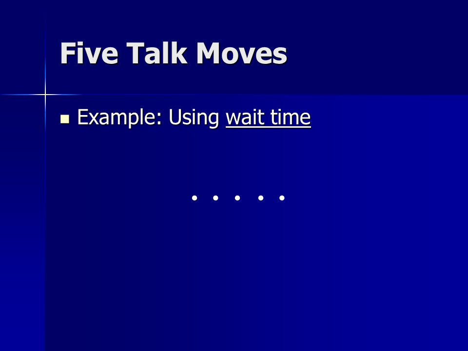 Five Talk Moves Example: Using wait time Example: Using wait time.....