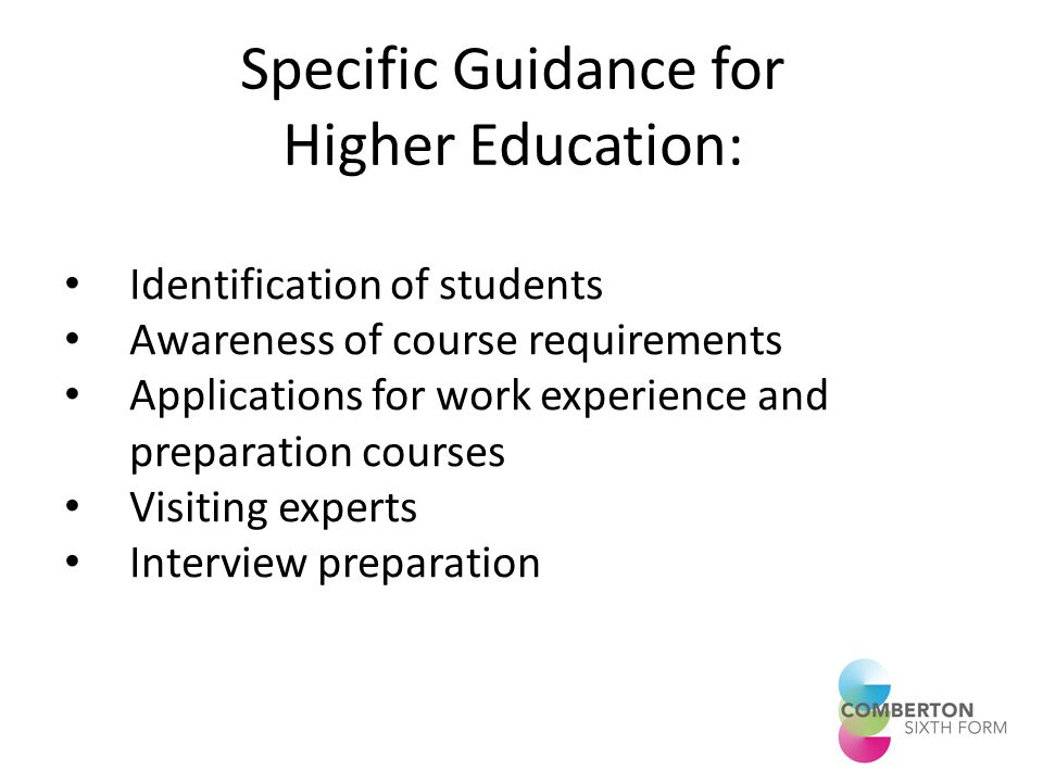 Specific Guidance for Higher Education: Identification of students Awareness of course requirements Applications for work experience and preparation courses Visiting experts Interview preparation