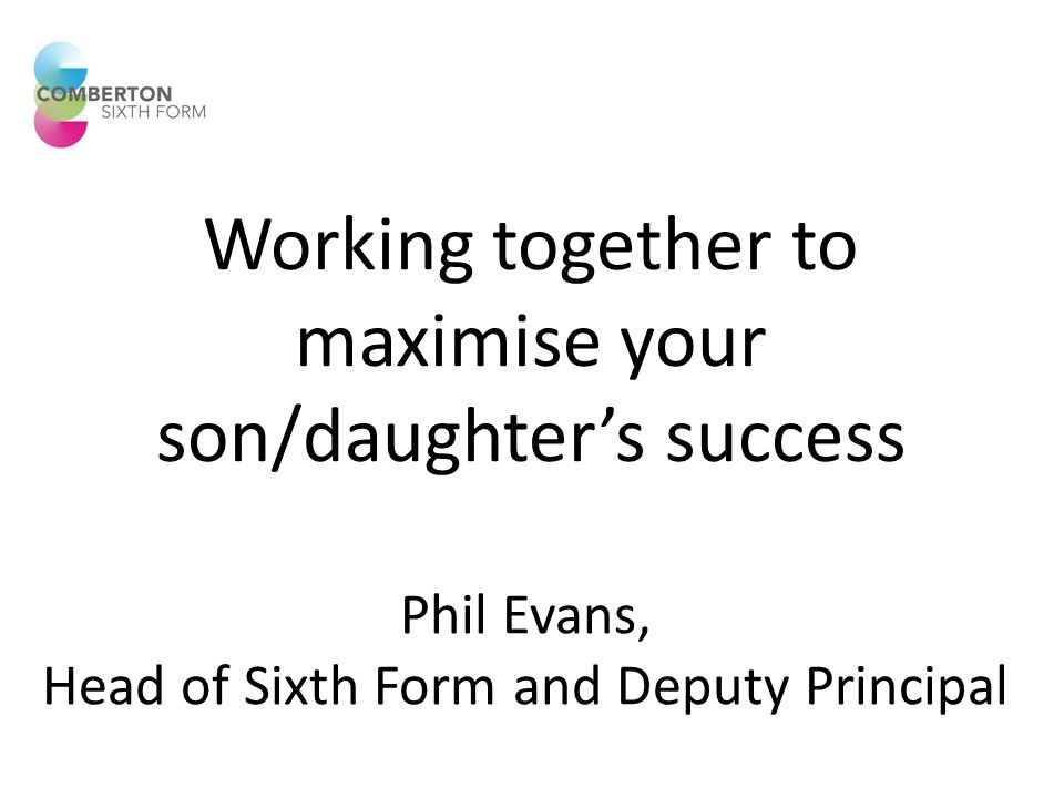 Working together to maximise your son/daughter's success Phil Evans, Head of Sixth Form and Deputy Principal