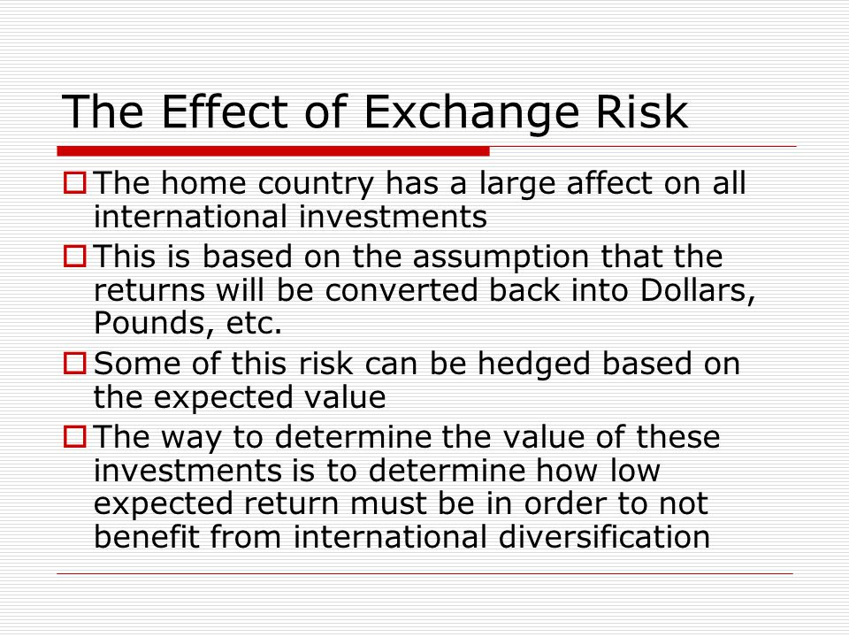 The Effect of Exchange Risk  The home country has a large affect on all international investments  This is based on the assumption that the returns will be converted back into Dollars, Pounds, etc.