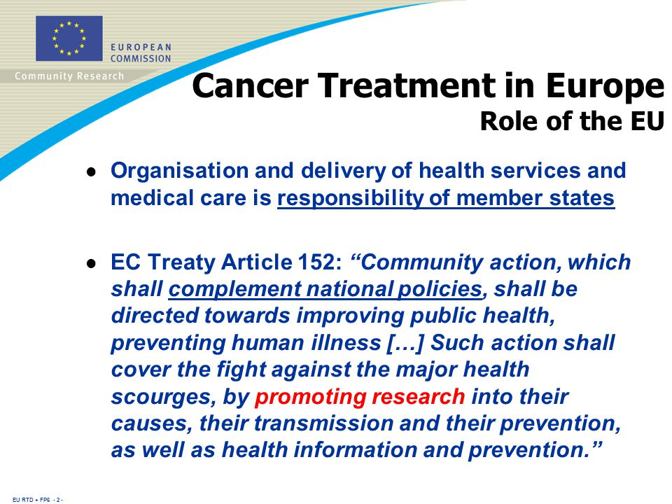 EU RTD + FP Cancer Treatment in Europe Role of the EU l Organisation and delivery of health services and medical care is responsibility of member states l EC Treaty Article 152: Community action, which shall complement national policies, shall be directed towards improving public health, preventing human illness […] Such action shall cover the fight against the major health scourges, by promoting research into their causes, their transmission and their prevention, as well as health information and prevention.