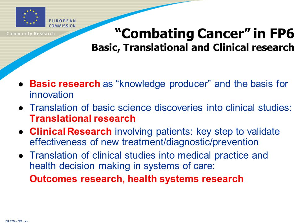 EU RTD + FP Combating Cancer in FP6 Basic, Translational and Clinical research l Basic research as knowledge producer and the basis for innovation l Translation of basic science discoveries into clinical studies: Translational research l Clinical Research involving patients: key step to validate effectiveness of new treatment/diagnostic/prevention l Translation of clinical studies into medical practice and health decision making in systems of care: Outcomes research, health systems research