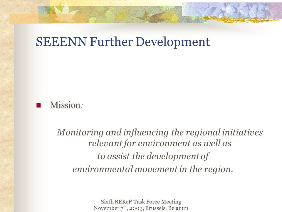 Sixth REReP Task Force Meeting November 7 th, 2003, Brussels, Belgium SEEENN Further Development Mission: Mission: Monitoring and influencing the regional initiatives relevant for environment as well as to assist the development of environmental movement in the region.