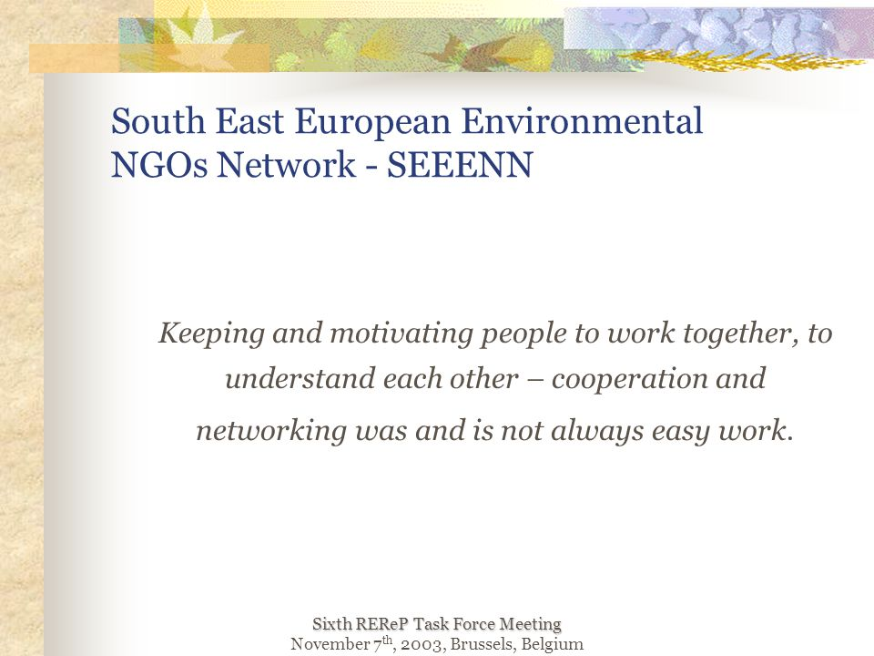 Sixth REReP Task Force Meeting November 7 th, 2003, Brussels, Belgium South East European Environmental NGOs Network - SEEENN Keeping and motivating people to work together, to understand each other – cooperation and networking was and is not always easy work.