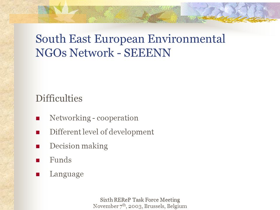 Sixth REReP Task Force Meeting November 7 th, 2003, Brussels, Belgium Difficulties Networking - cooperation Different level of development Decision making Funds Language South East European Environmental NGOs Network - SEEENN