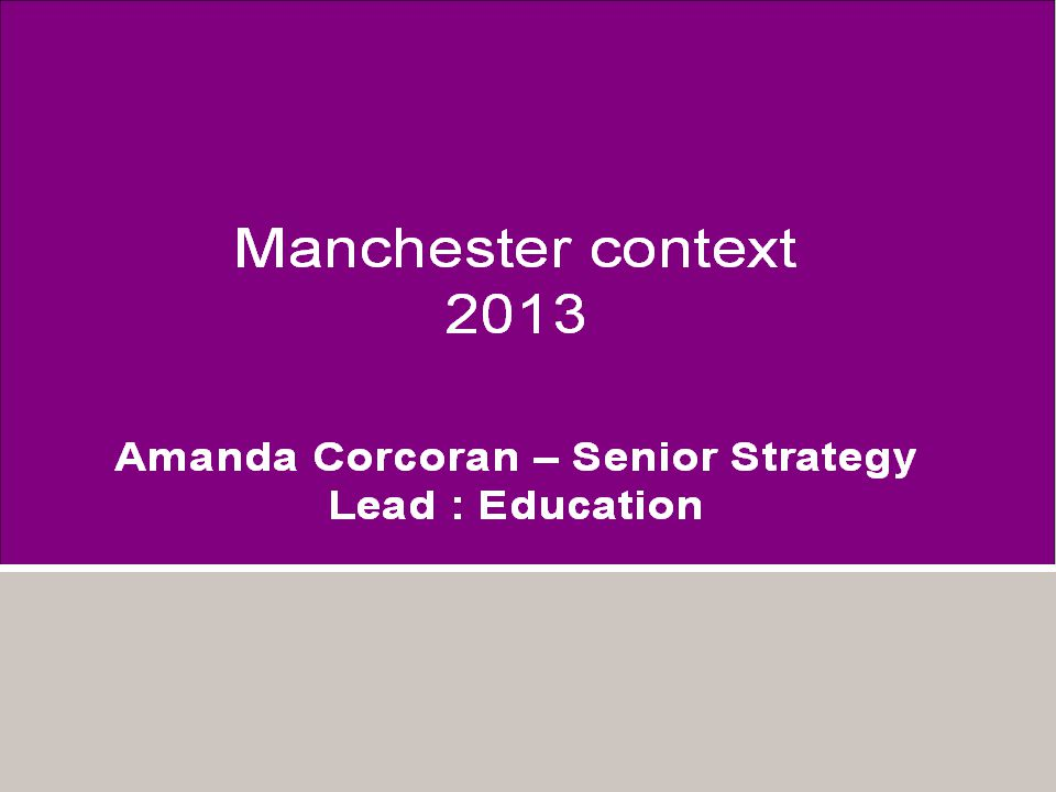 Manchester context 2013 Amanda Corcoran – Senior Strategy Lead : Education