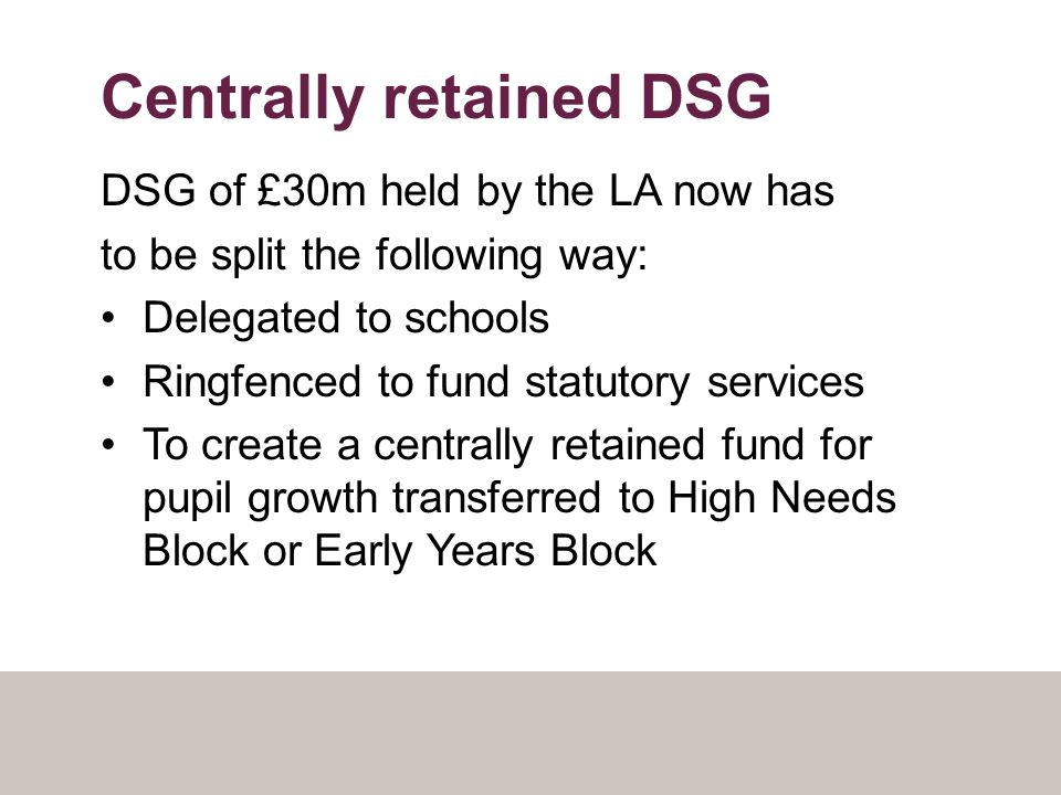 Centrally retained DSG DSG of £30m held by the LA now has to be split the following way: Delegated to schools Ringfenced to fund statutory services To create a centrally retained fund for pupil growth transferred to High Needs Block or Early Years Block