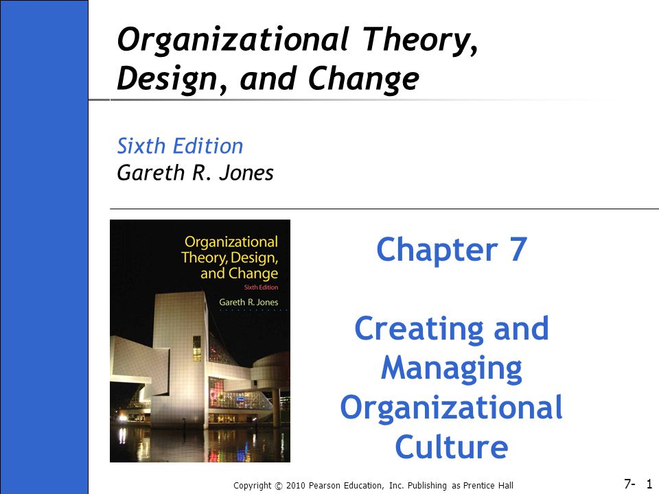 7- Copyright © 2010 Pearson Education, Inc. Publishing as Prentice Hall 1 Organizational Theory, Design, and Change Sixth Edition Gareth R. Jones Chap