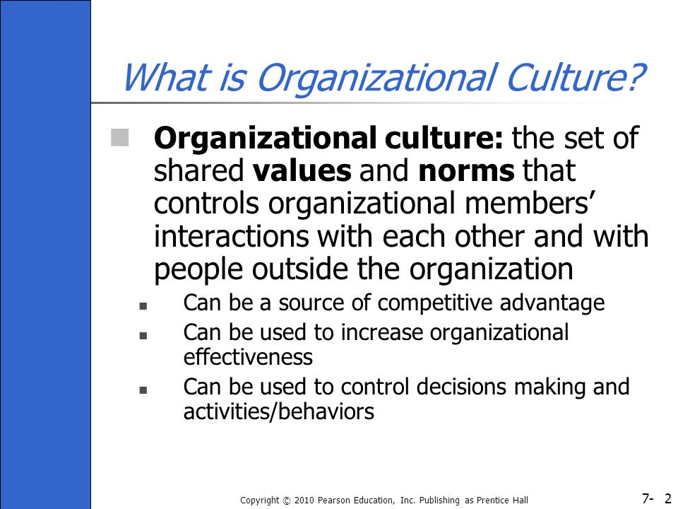 7- Copyright © 2010 Pearson Education, Inc. Publishing as Prentice Hall 2 What is Organizational Culture? Organizational culture: the set of shared va