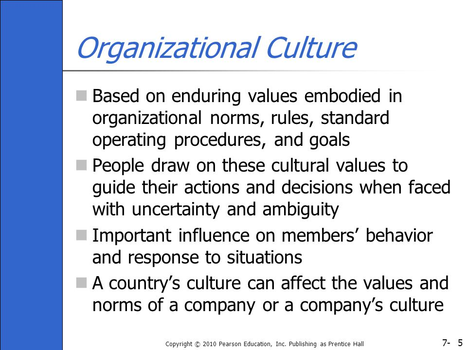 7- Copyright © 2010 Pearson Education, Inc. Publishing as Prentice Hall 5 Organizational Culture Based on enduring values embodied in organizational n