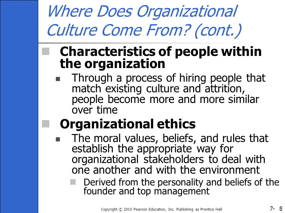 7- Copyright © 2010 Pearson Education, Inc. Publishing as Prentice Hall 8 Where Does Organizational Culture Come From? (cont.) Characteristics of peop