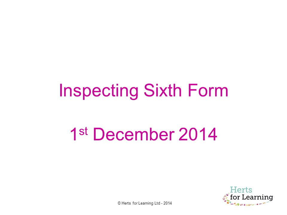 © Herts for Learning Ltd Inspecting Sixth Form 1 st December 2014
