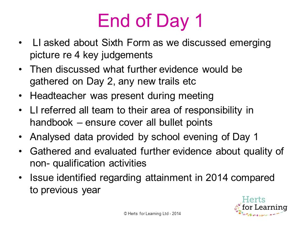 © Herts for Learning Ltd End of Day 1 LI asked about Sixth Form as we discussed emerging picture re 4 key judgements Then discussed what further evidence would be gathered on Day 2, any new trails etc Headteacher was present during meeting LI referred all team to their area of responsibility in handbook – ensure cover all bullet points Analysed data provided by school evening of Day 1 Gathered and evaluated further evidence about quality of non- qualification activities Issue identified regarding attainment in 2014 compared to previous year