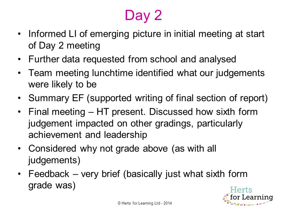 © Herts for Learning Ltd Day 2 Informed LI of emerging picture in initial meeting at start of Day 2 meeting Further data requested from school and analysed Team meeting lunchtime identified what our judgements were likely to be Summary EF (supported writing of final section of report) Final meeting – HT present.