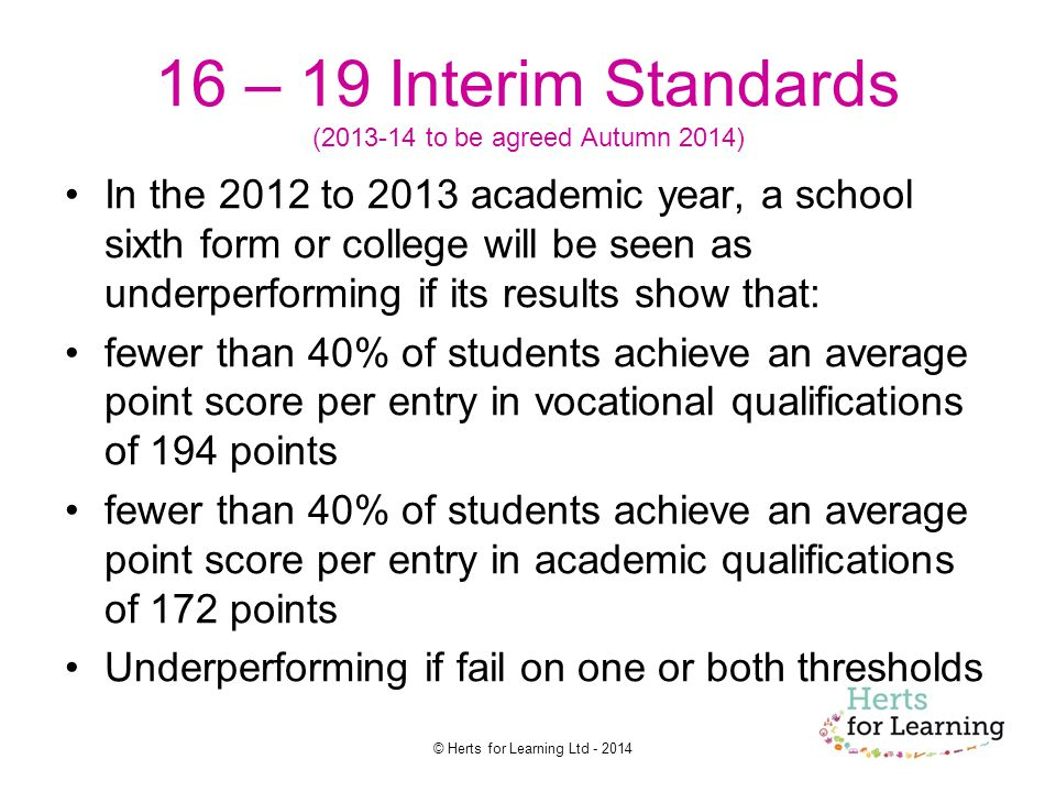 © Herts for Learning Ltd – 19 Interim Standards ( to be agreed Autumn 2014) In the 2012 to 2013 academic year, a school sixth form or college will be seen as underperforming if its results show that: fewer than 40% of students achieve an average point score per entry in vocational qualifications of 194 points fewer than 40% of students achieve an average point score per entry in academic qualifications of 172 points Underperforming if fail on one or both thresholds