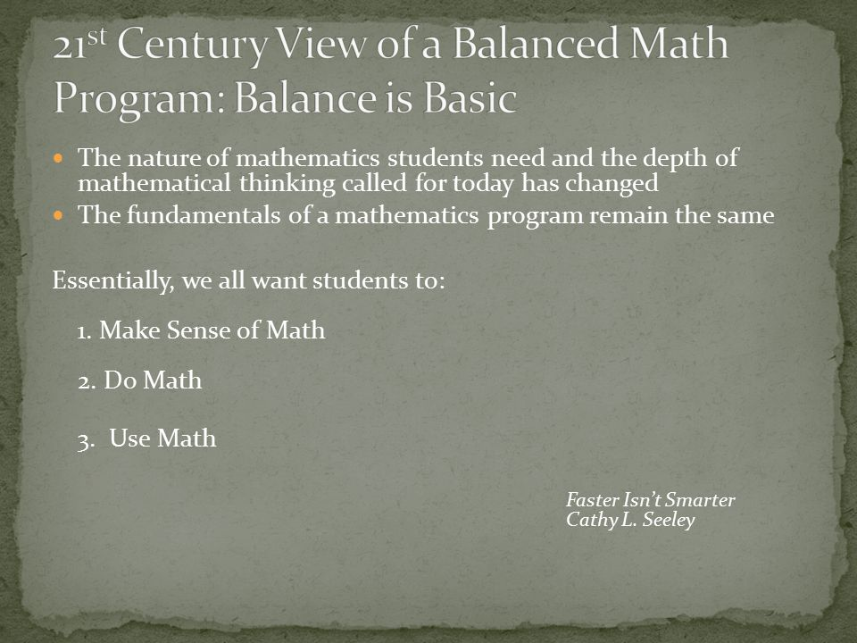 The nature of mathematics students need and the depth of mathematical thinking called for today has changed The fundamentals of a mathematics program remain the same Essentially, we all want students to: 1.