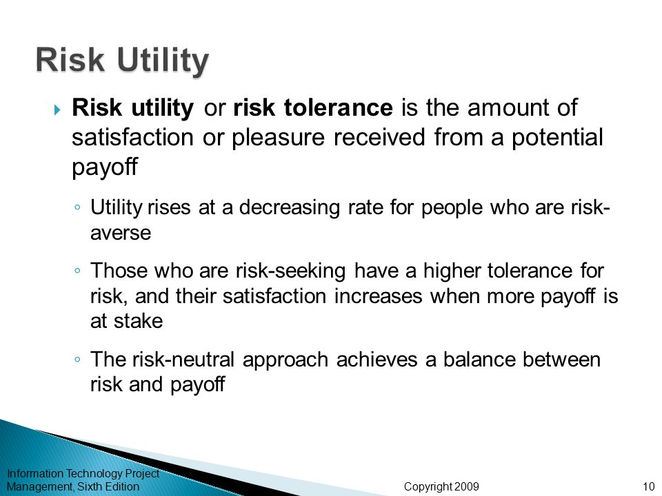 Copyright 2009  Risk utility or risk tolerance is the amount of satisfaction or pleasure received from a potential payoff ◦ Utility rises at a decreasing rate for people who are risk- averse ◦ Those who are risk-seeking have a higher tolerance for risk, and their satisfaction increases when more payoff is at stake ◦ The risk-neutral approach achieves a balance between risk and payoff Information Technology Project Management, Sixth Edition10