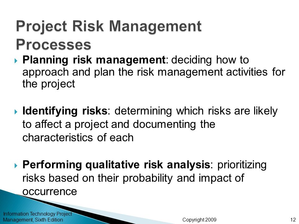 Copyright 2009  Planning risk management: deciding how to approach and plan the risk management activities for the project  Identifying risks: determining which risks are likely to affect a project and documenting the characteristics of each  Performing qualitative risk analysis: prioritizing risks based on their probability and impact of occurrence Information Technology Project Management, Sixth Edition12
