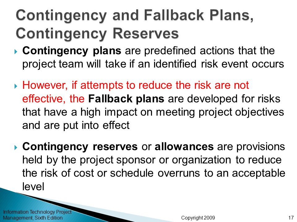 Copyright 2009  Contingency plans are predefined actions that the project team will take if an identified risk event occurs  However, if attempts to reduce the risk are not effective, the Fallback plans are developed for risks that have a high impact on meeting project objectives and are put into effect  Contingency reserves or allowances are provisions held by the project sponsor or organization to reduce the risk of cost or schedule overruns to an acceptable level Information Technology Project Management, Sixth Edition17