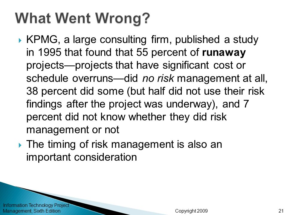 Copyright 2009  KPMG, a large consulting firm, published a study in 1995 that found that 55 percent of runaway projects—projects that have significant cost or schedule overruns—did no risk management at all, 38 percent did some (but half did not use their risk findings after the project was underway), and 7 percent did not know whether they did risk management or not  The timing of risk management is also an important consideration Information Technology Project Management, Sixth Edition21